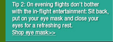 On evening flights don't bother with the in-flight entertainment: Wear earplugs, an eye mask and close your eyes as soon as the plane is airborne for a rest that will leave you feeling refreshed.